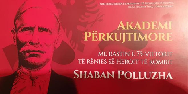 Në 75 vjetorin e rënies së heroit të çështjes kombëtare Shaban Polluzha, mbahet Akademi përkujtimore